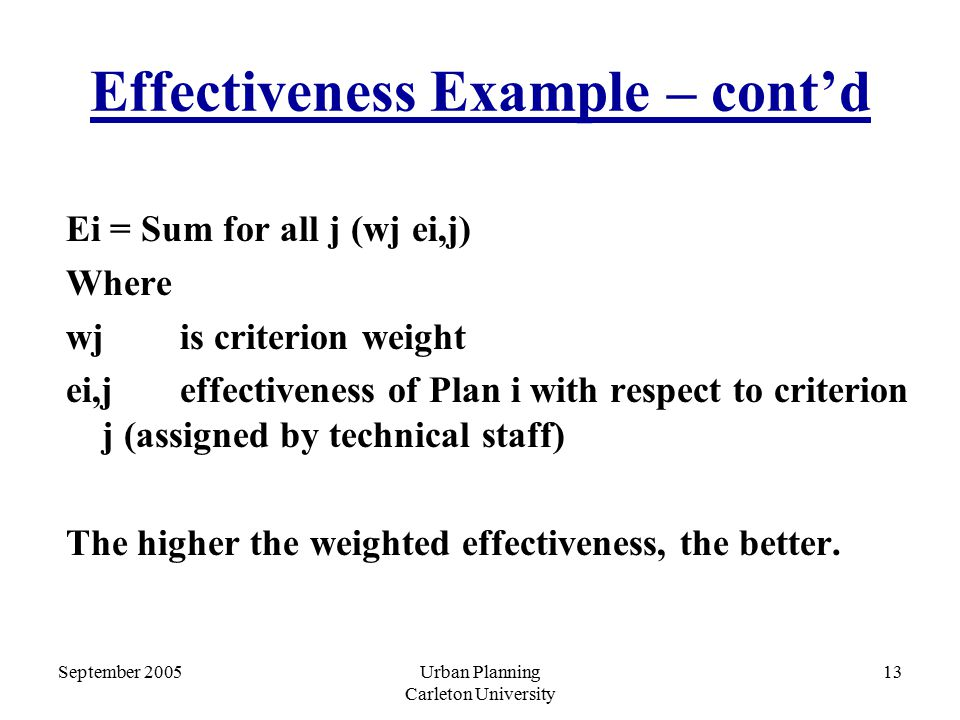 September 2005Urban Planning Carleton University 13 Effectiveness Example – cont'd Ei = Sum for all j (wj ei,j) Where wj is criterion weight ei,j effectiveness of Plan i with respect to criterion j (assigned by technical staff) The higher the weighted effectiveness, the better.