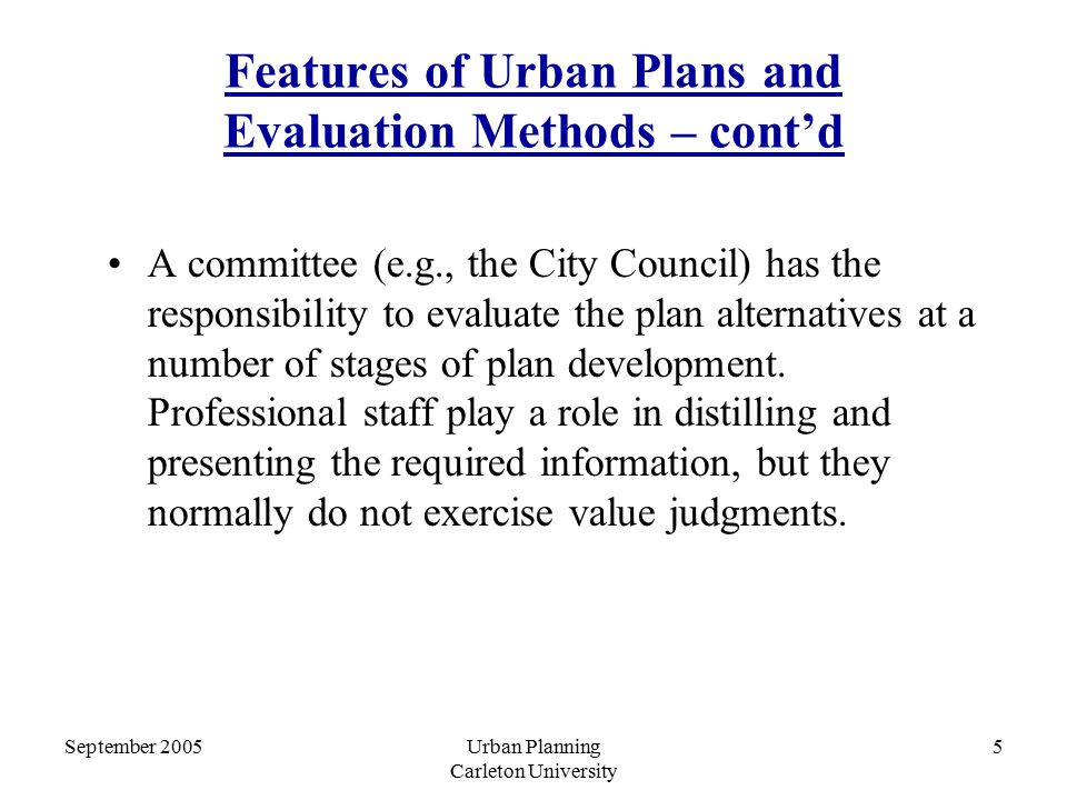 September 2005Urban Planning Carleton University 5 Features of Urban Plans and Evaluation Methods – cont'd A committee (e.g., the City Council) has the responsibility to evaluate the plan alternatives at a number of stages of plan development.