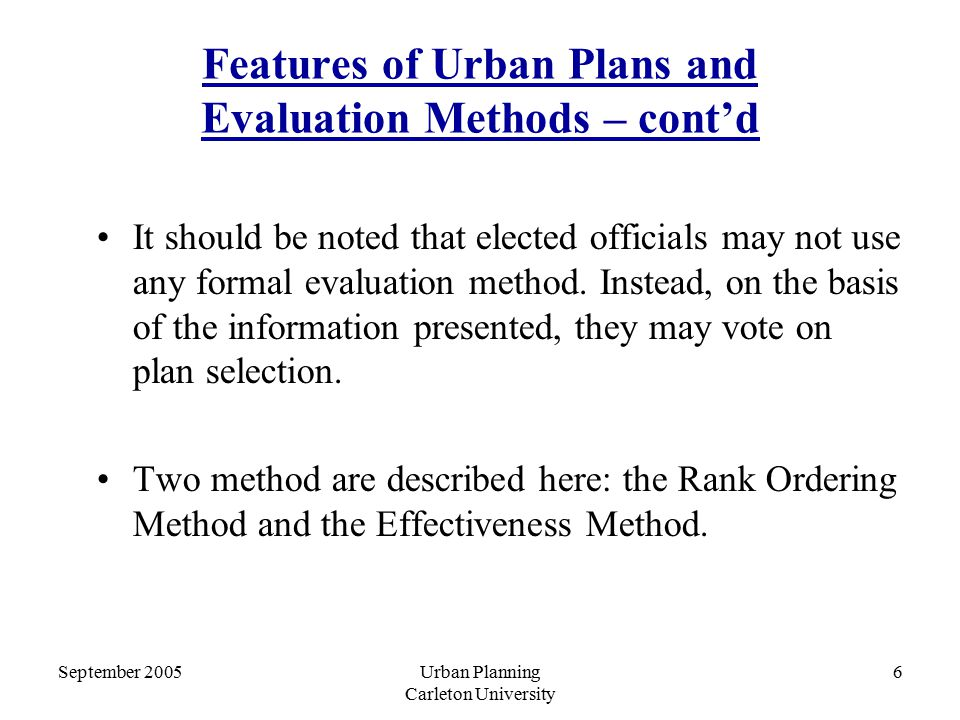 September 2005Urban Planning Carleton University 6 Features of Urban Plans and Evaluation Methods – cont'd It should be noted that elected officials may not use any formal evaluation method.