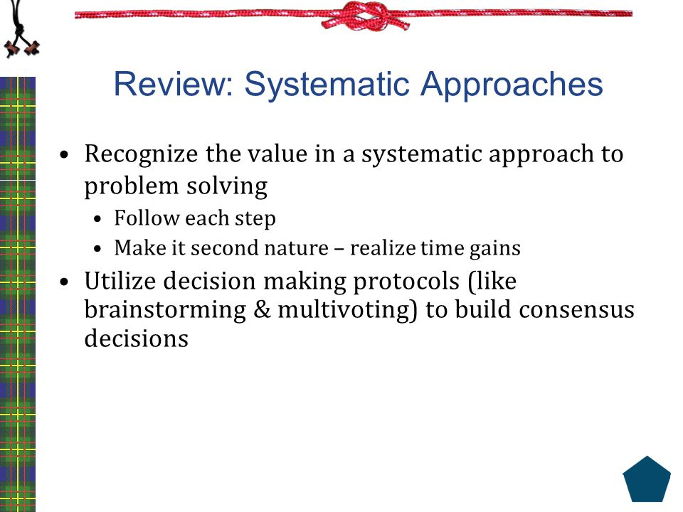 Review: Systematic Approaches Recognize the value in a systematic approach to problem solving Follow each step Make it second nature – realize time ga