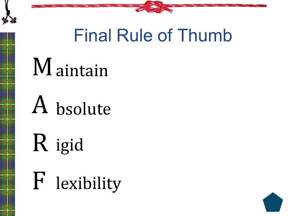 Final Rule of Thumb M A R F aintain lexibility igid bsolute