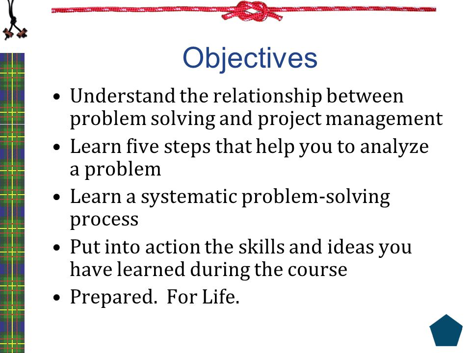 Objectives Understand the relationship between problem solving and project management Learn five steps that help you to analyze a problem Learn a syst