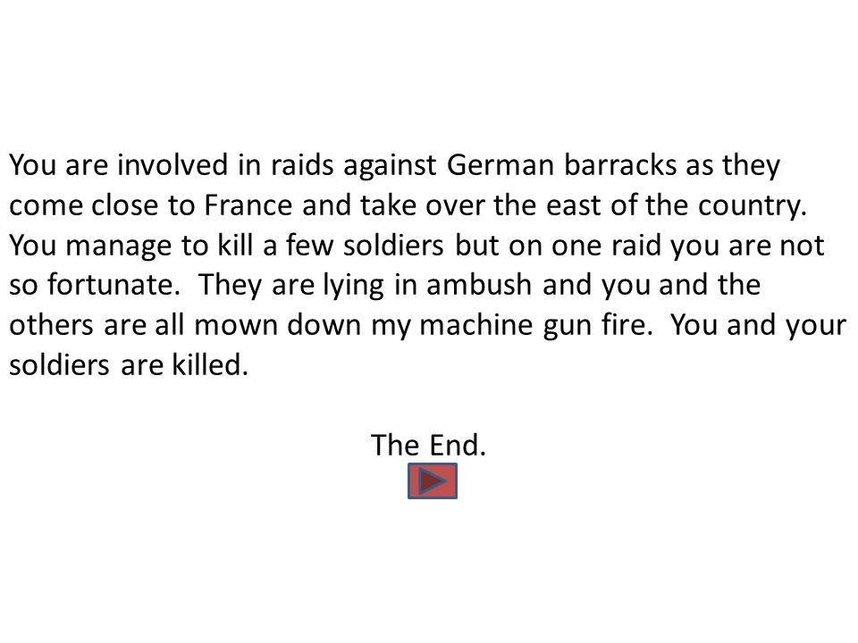 You are involved in raids against German barracks as they come close to France and take over the east of the country. You manage to kill a few soldier