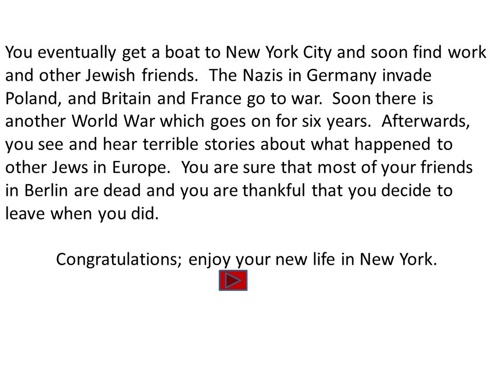 You eventually get a boat to New York City and soon find work and other Jewish friends. The Nazis in Germany invade Poland, and Britain and France go