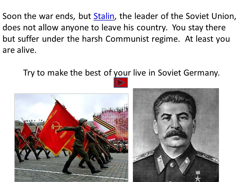 Soon the war ends, but Stalin, the leader of the Soviet Union, does not allow anyone to leave his country. You stay there but suffer under the harsh C