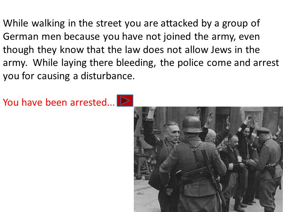 While walking in the street you are attacked by a group of German men because you have not joined the army, even though they know that the law does not allow Jews in the army.