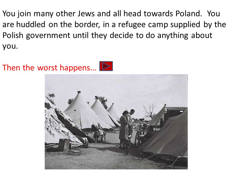 You join many other Jews and all head towards Poland. You are huddled on the border, in a refugee camp supplied by the Polish government until they de