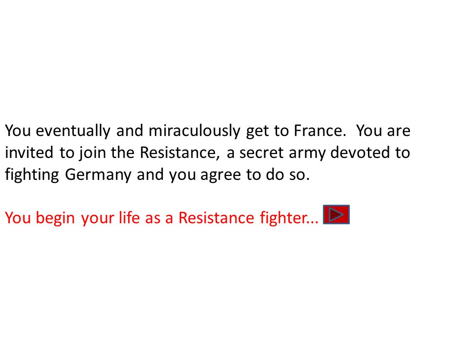You eventually and miraculously get to France. You are invited to join the Resistance, a secret army devoted to fighting Germany and you agree to do s