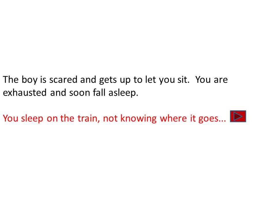 The boy is scared and gets up to let you sit. You are exhausted and soon fall asleep. You sleep on the train, not knowing where it goes...