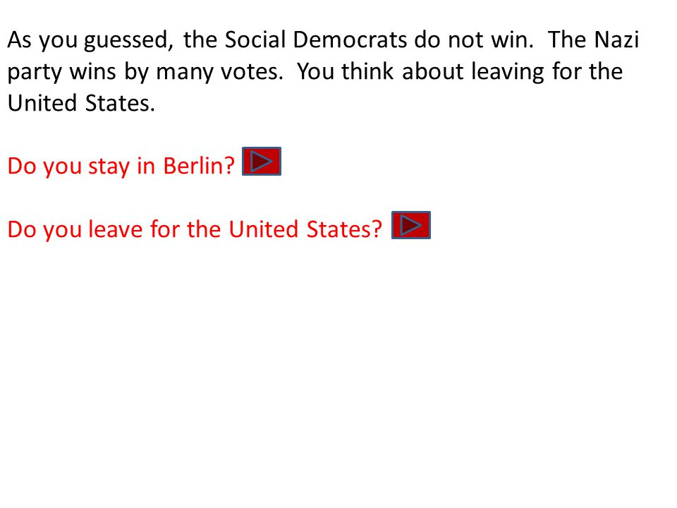 As you guessed, the Social Democrats do not win. The Nazi party wins by many votes. You think about leaving for the United States. Do you stay in Berl