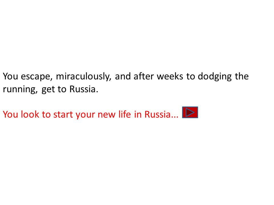 You escape, miraculously, and after weeks to dodging the running, get to Russia. You look to start your new life in Russia...