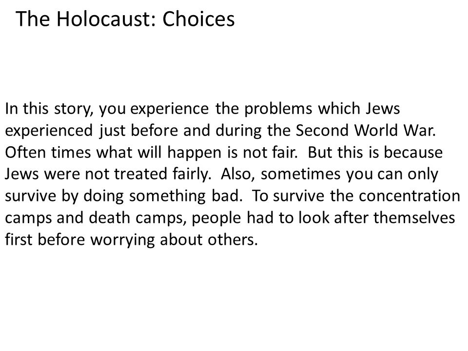 The Holocaust: Choices In this story, you experience the problems which Jews experienced just before and during the Second World War. Often times what