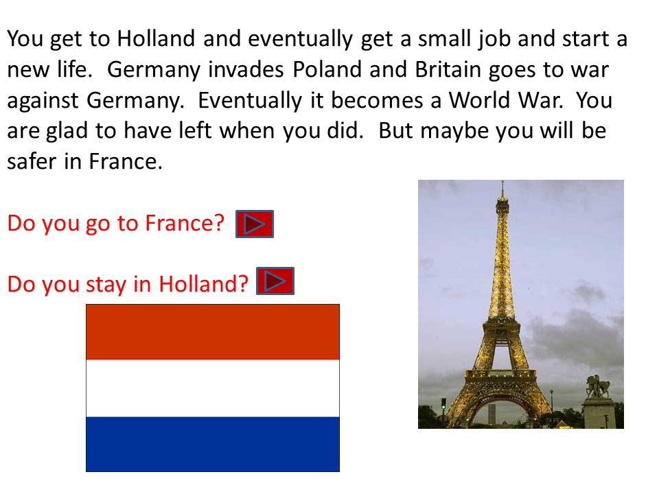 You get to Holland and eventually get a small job and start a new life. Germany invades Poland and Britain goes to war against Germany. Eventually it