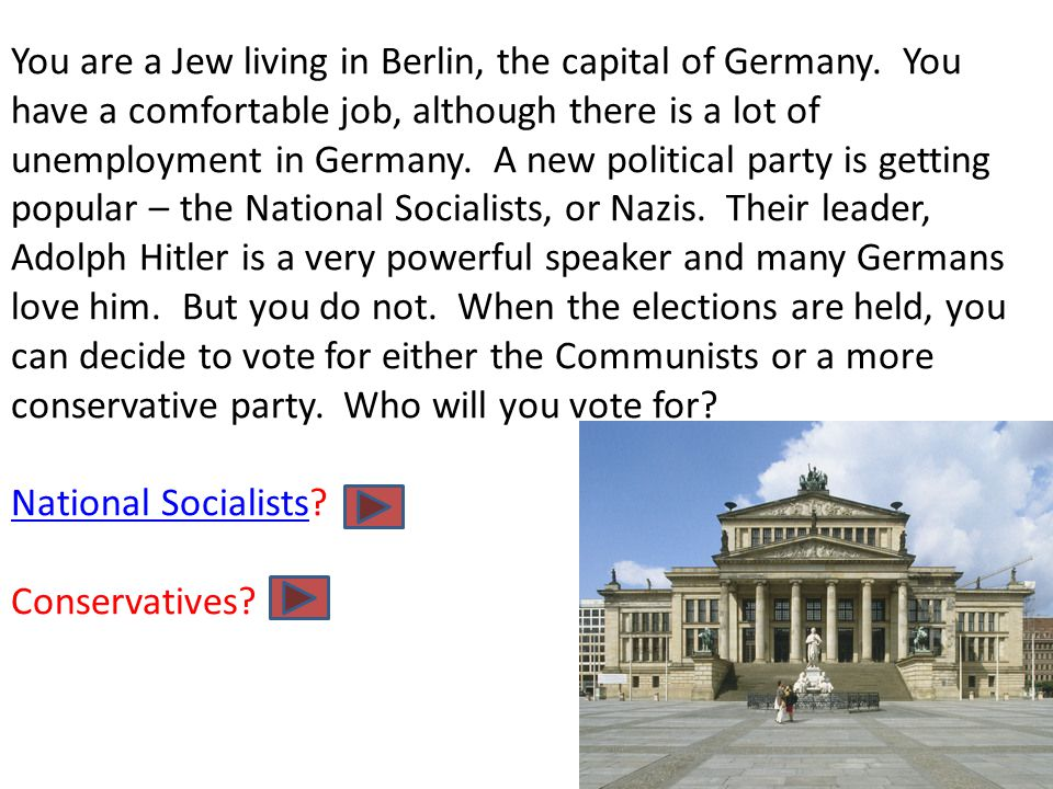 You are a Jew living in Berlin, the capital of Germany. You have a comfortable job, although there is a lot of unemployment in Germany. A new politica