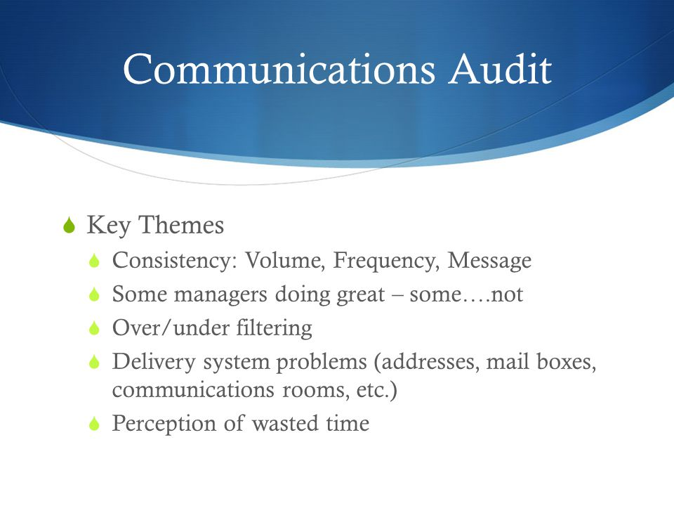 Communications Audit  Key Themes  Consistency: Volume, Frequency, Message  Some managers doing great – some….not  Over/under filtering  Delivery