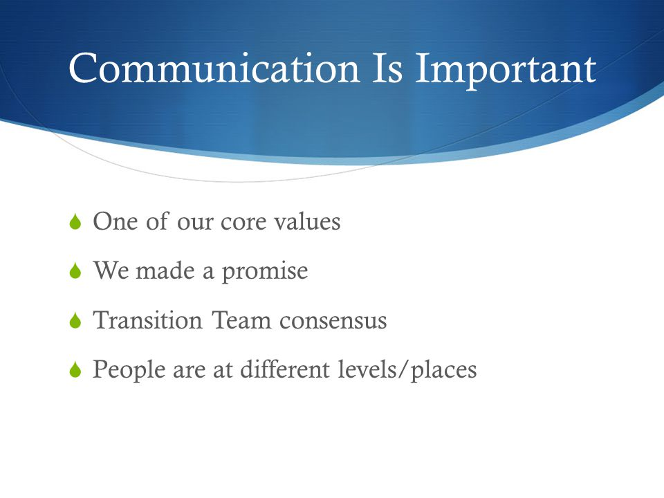 Communication Is Important  One of our core values  We made a promise  Transition Team consensus  People are at different levels/places