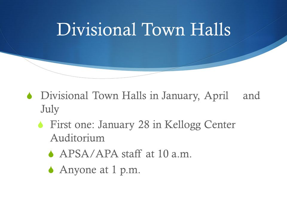 Divisional Town Halls  Divisional Town Halls in January, April and July  First one: January 28 in Kellogg Center Auditorium  APSA/APA staff at 10 a