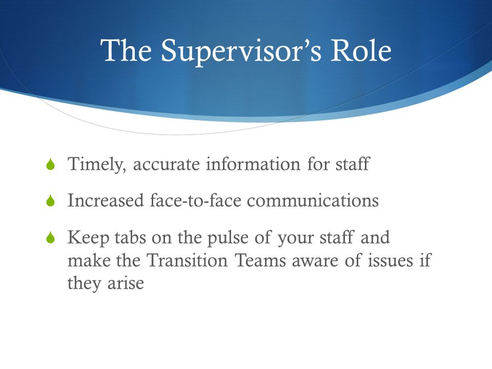 The Supervisor's Role  Timely, accurate information for staff  Increased face-to-face communications  Keep tabs on the pulse of your staff and make