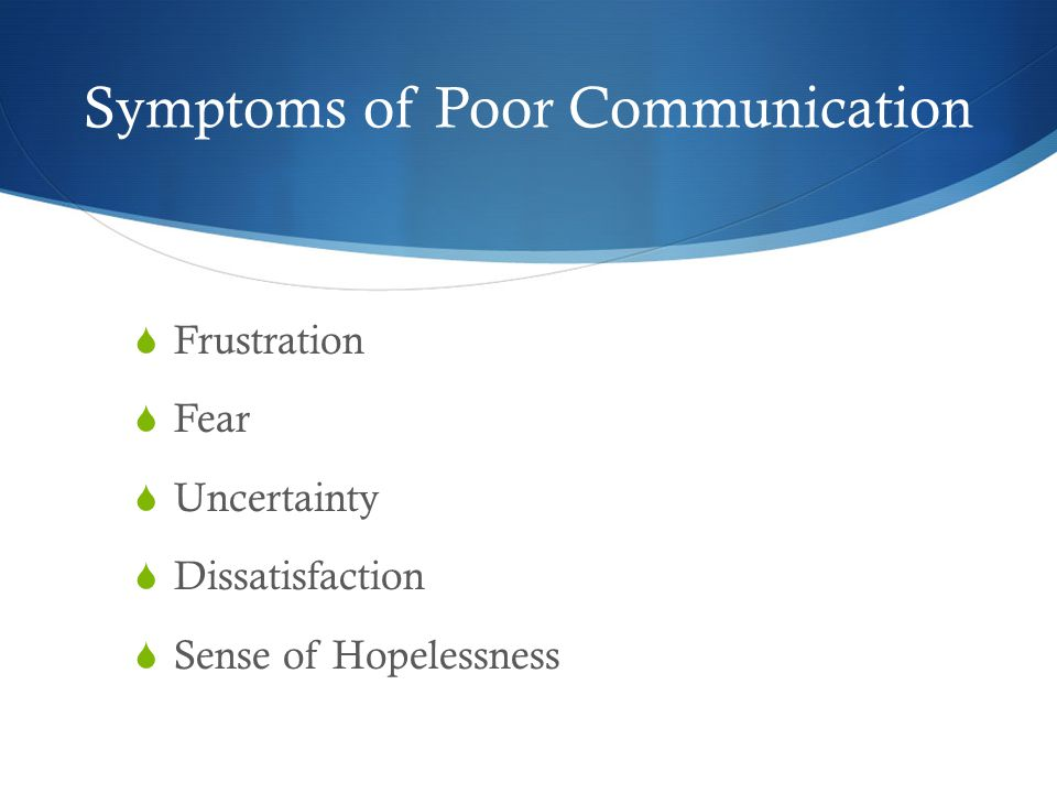 Symptoms of Poor Communication  Frustration  Fear  Uncertainty  Dissatisfaction  Sense of Hopelessness