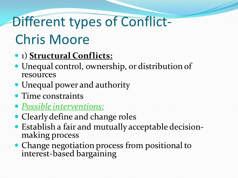 Different types of Conflict- Chris Moore 1) Structural Conflicts: Unequal control, ownership, or distribution of resources Unequal power and authority