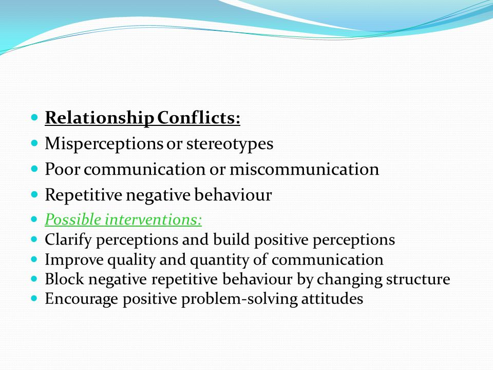 Relationship Conflicts: Misperceptions or stereotypes Poor communication or miscommunication Repetitive negative behaviour Possible interventions: Cla