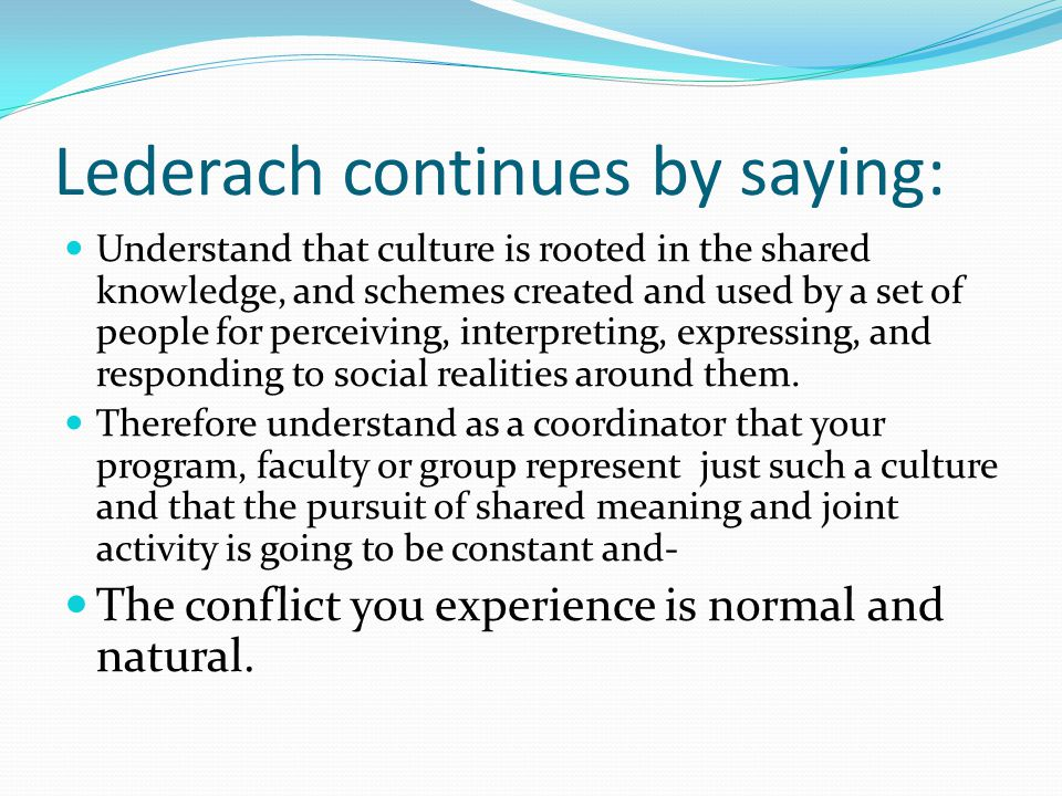 Lederach continues by saying: Understand that culture is rooted in the shared knowledge, and schemes created and used by a set of people for perceivin