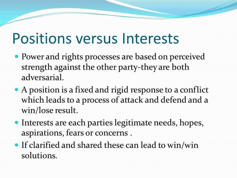 Positions versus Interests Power and rights processes are based on perceived strength against the other party-they are both adversarial. A position is