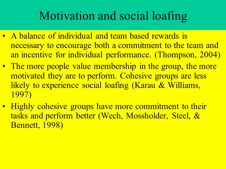 Motivation and social loafing A balance of individual and team based rewards is necessary to encourage both a commitment to the team and an incentive for individual performance.