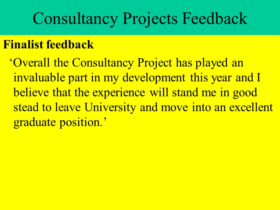 Consultancy Projects Feedback Finalist feedback 'Overall the Consultancy Project has played an invaluable part in my development this year and I believe that the experience will stand me in good stead to leave University and move into an excellent graduate position.'