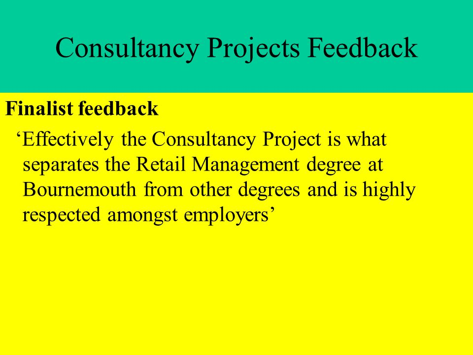 Consultancy Projects Feedback Finalist feedback 'Effectively the Consultancy Project is what separates the Retail Management degree at Bournemouth from other degrees and is highly respected amongst employers'