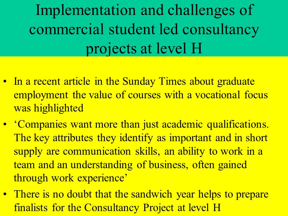 Implementation and challenges of commercial student led consultancy projects at level H In a recent article in the Sunday Times about graduate employment the value of courses with a vocational focus was highlighted 'Companies want more than just academic qualifications.