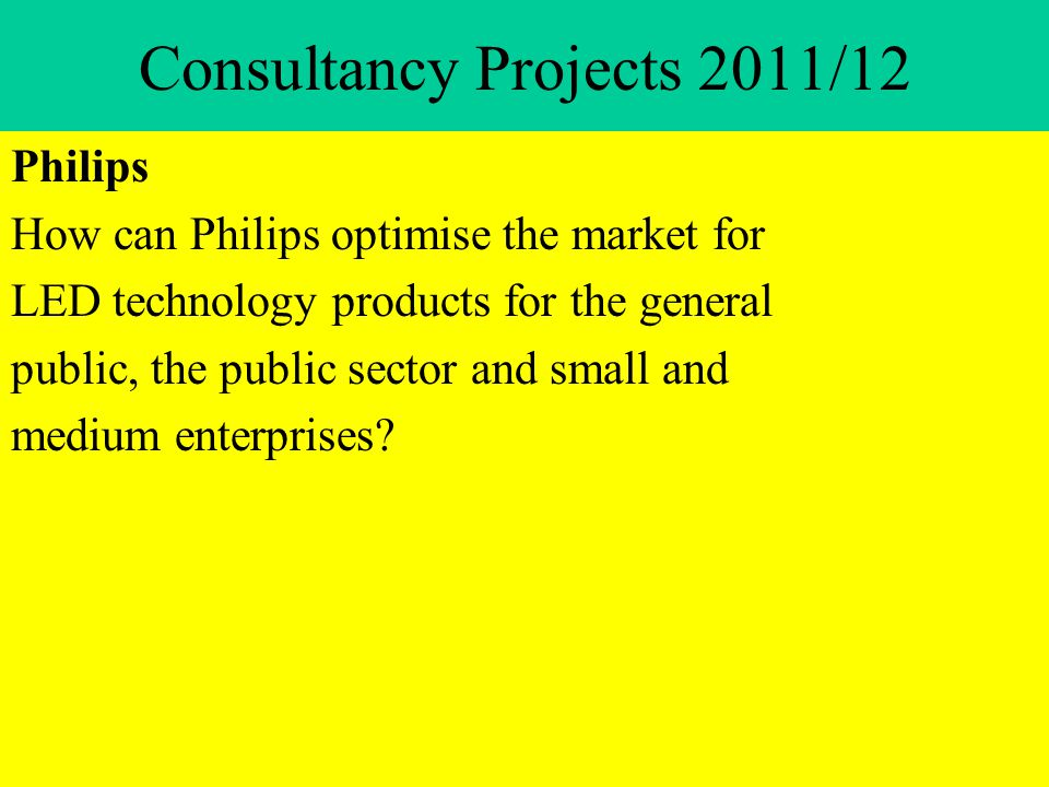 Consultancy Projects 2011/12 Philips How can Philips optimise the market for LED technology products for the general public, the public sector and small and medium enterprises?