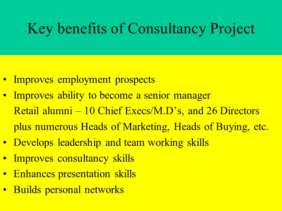 Key benefits of Consultancy Project Improves employment prospects Improves ability to become a senior manager Retail alumni – 10 Chief Execs/M.D's, and 26 Directors plus numerous Heads of Marketing, Heads of Buying, etc.