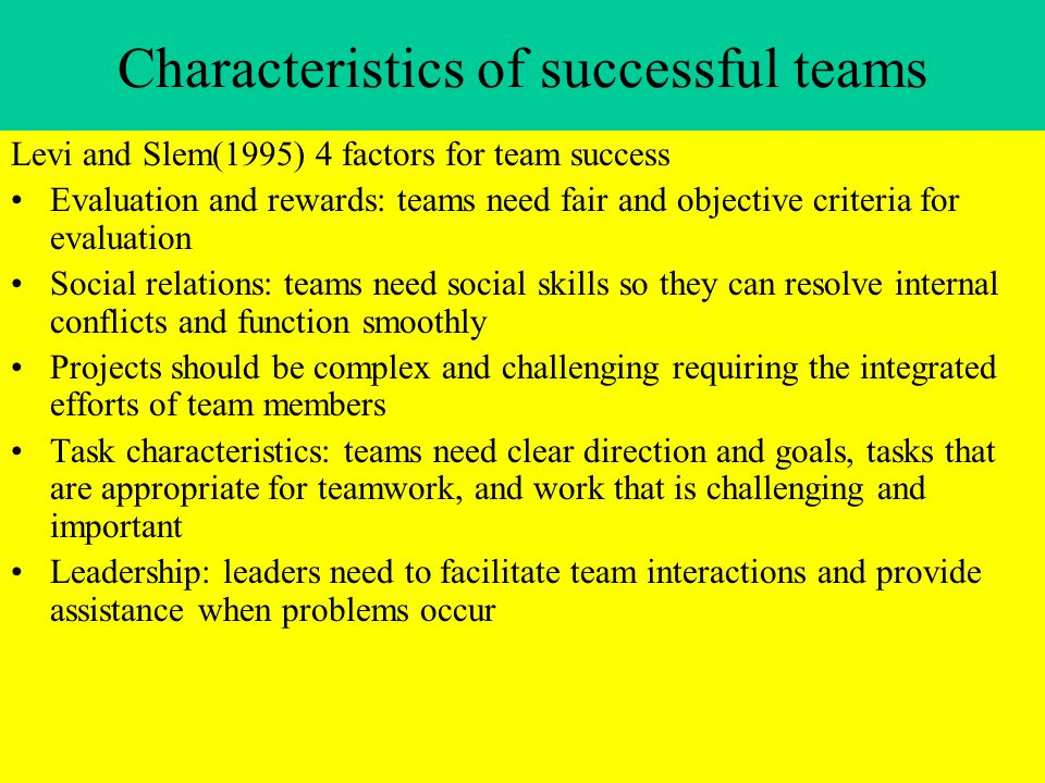 Characteristics of successful teams Levi and Slem(1995) 4 factors for team success Evaluation and rewards: teams need fair and objective criteria for evaluation Social relations: teams need social skills so they can resolve internal conflicts and function smoothly Projects should be complex and challenging requiring the integrated efforts of team members Task characteristics: teams need clear direction and goals, tasks that are appropriate for teamwork, and work that is challenging and important Leadership: leaders need to facilitate team interactions and provide assistance when problems occur