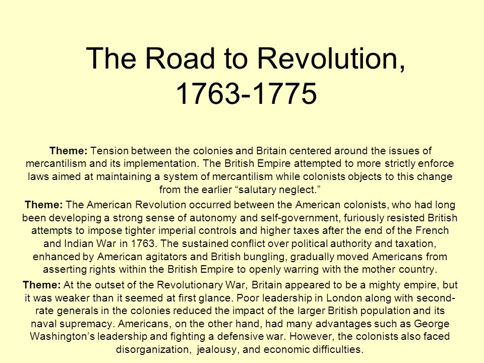 The Road to Revolution, 1763-1775 Theme: Tension between the colonies and Britain centered around the issues of mercantilism and its implementation. T