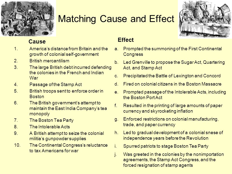 Matching Cause and Effect Cause 1.America's distance from Britain and the growth of colonial self-government 2.British mercantilism 3.The large Britis