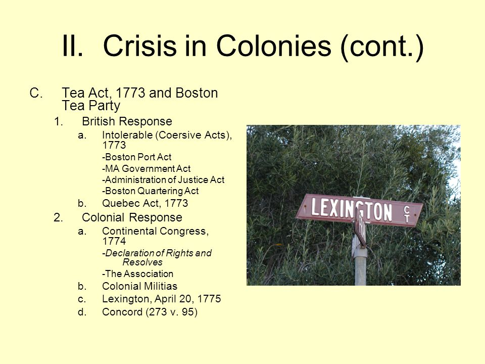 II. Crisis in Colonies (cont.) C.Tea Act, 1773 and Boston Tea Party 1.British Response a.Intolerable (Coersive Acts), 1773 -Boston Port Act -MA Govern