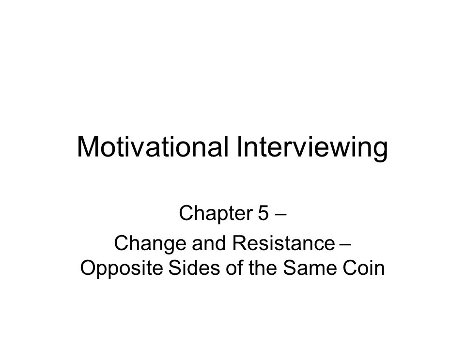 Motivational Interviewing Chapter 5 – Change and Resistance – Opposite Sides of the Same Coin