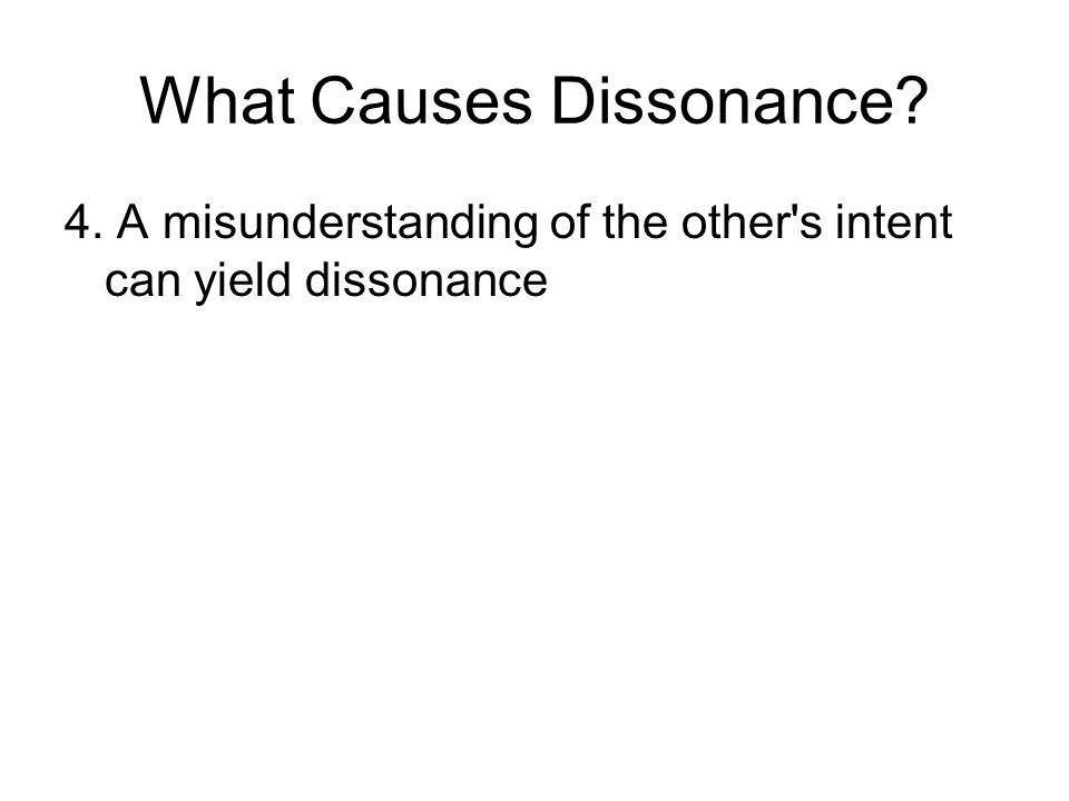 What Causes Dissonance 4. A misunderstanding of the other s intent can yield dissonance