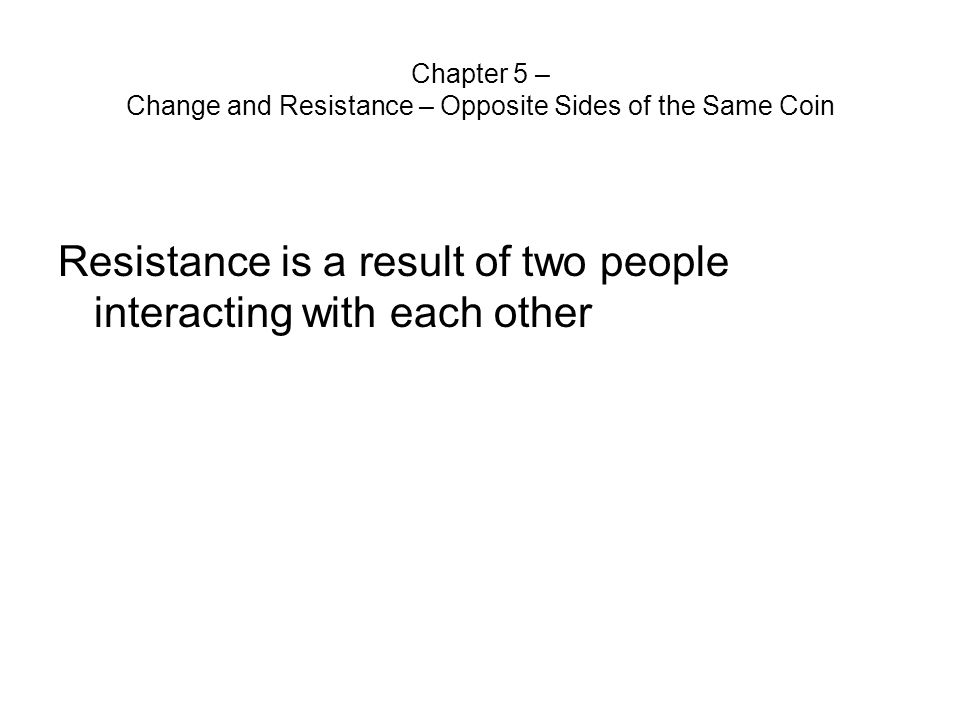Chapter 5 – Change and Resistance – Opposite Sides of the Same Coin Resistance is a result of two people interacting with each other