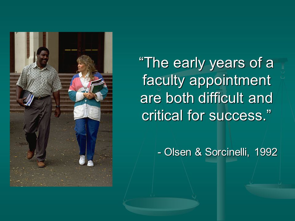 """The early years of a faculty appointment are both difficult and critical for success."" - Olsen & Sorcinelli, 1992"