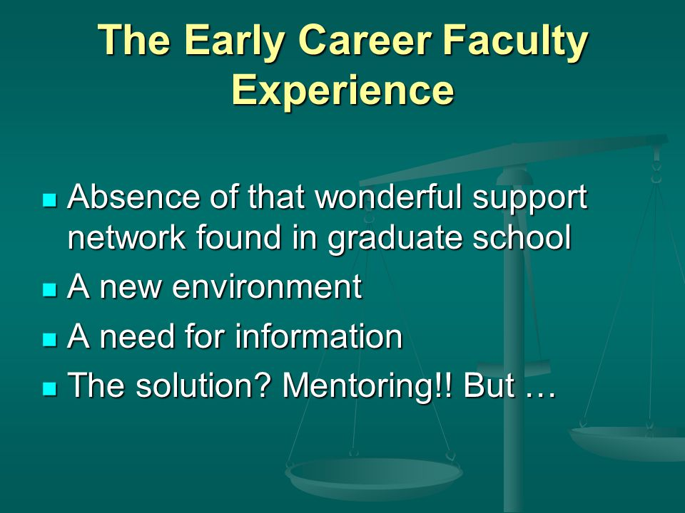 The Early Career Faculty Experience Absence of that wonderful support network found in graduate school Absence of that wonderful support network found