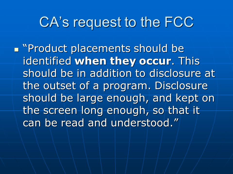 "CA's request to the FCC ""Product placements should be identified when they occur. This should be in addition to disclosure at the outset of a program."