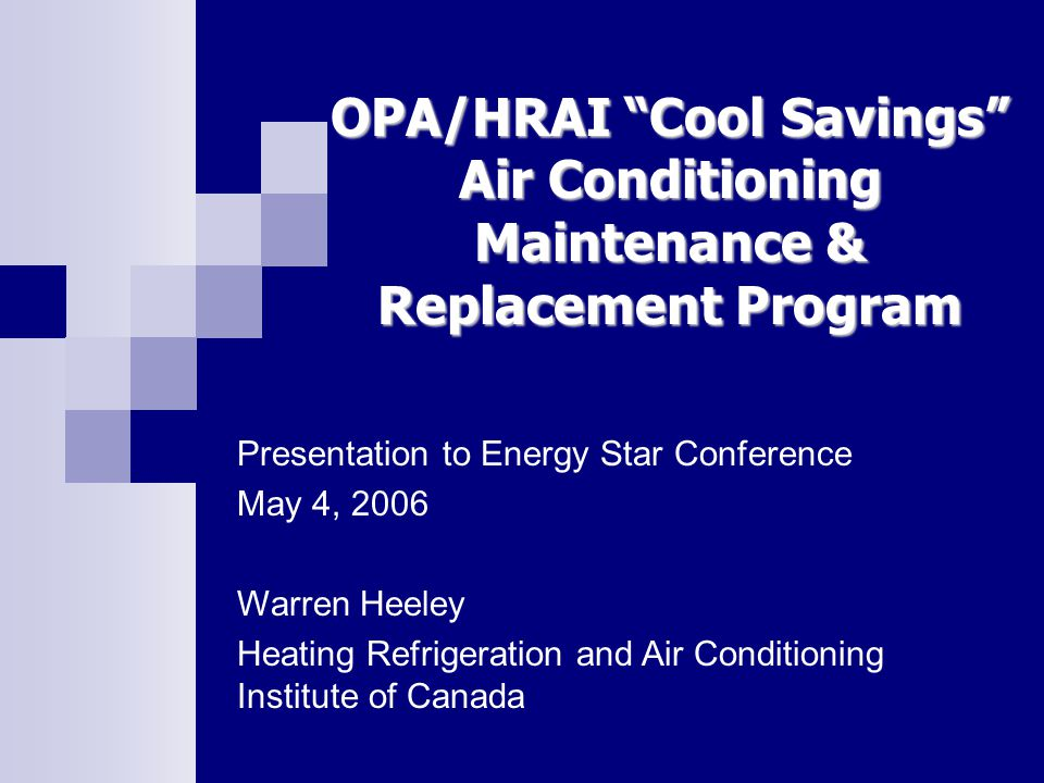 OPA/HRAI Cool Savings Air Conditioning Maintenance & Replacement Program Presentation to Energy Star Conference May 4, 2006 Warren Heeley Heating Refrigeration and Air Conditioning Institute of Canada