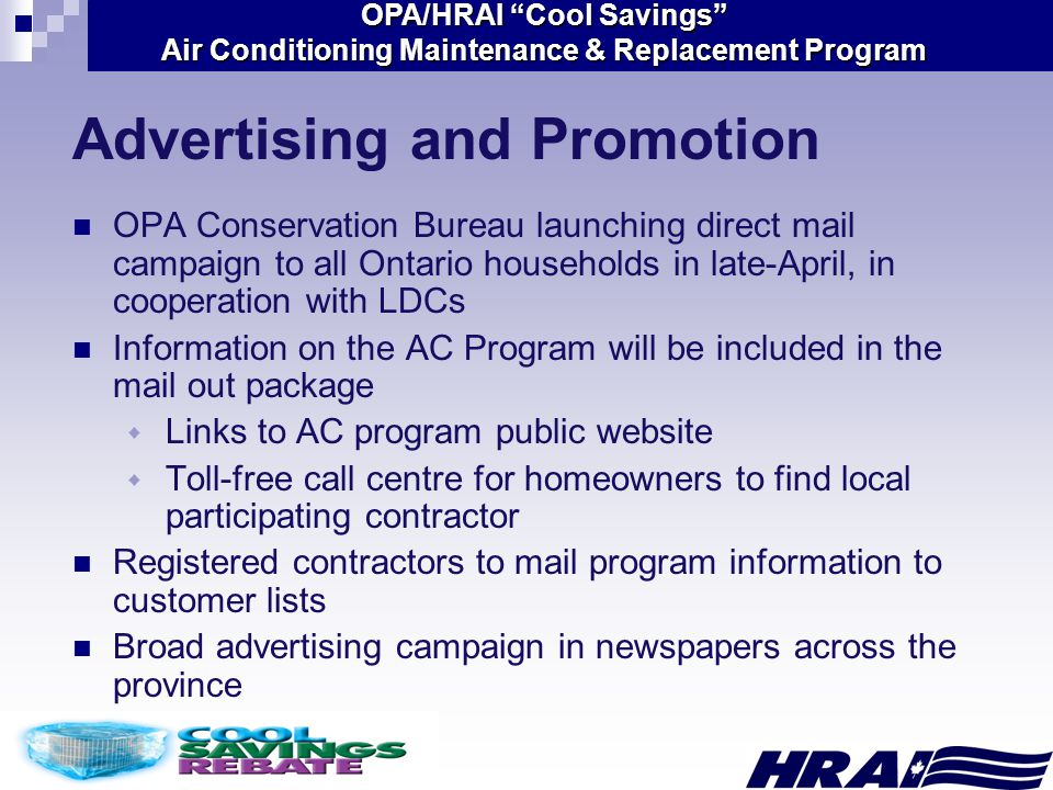 OPA/HRAI Cool Savings Air Conditioning Maintenance & Replacement Program Advertising and Promotion OPA Conservation Bureau launching direct mail campaign to all Ontario households in late-April, in cooperation with LDCs Information on the AC Program will be included in the mail out package  Links to AC program public website  Toll-free call centre for homeowners to find local participating contractor Registered contractors to mail program information to customer lists Broad advertising campaign in newspapers across the province