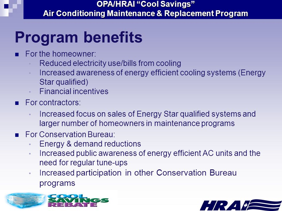 OPA/HRAI Cool Savings Air Conditioning Maintenance & Replacement Program Program benefits For the homeowner: Reduced electricity use/bills from cooling Increased awareness of energy efficient cooling systems (Energy Star qualified) Financial incentives For contractors: Increased focus on sales of Energy Star qualified systems and larger number of homeowners in maintenance programs For Conservation Bureau: Energy & demand reductions Increased public awareness of energy efficient AC units and the need for regular tune-ups Increased participation in other Conservation Bureau programs
