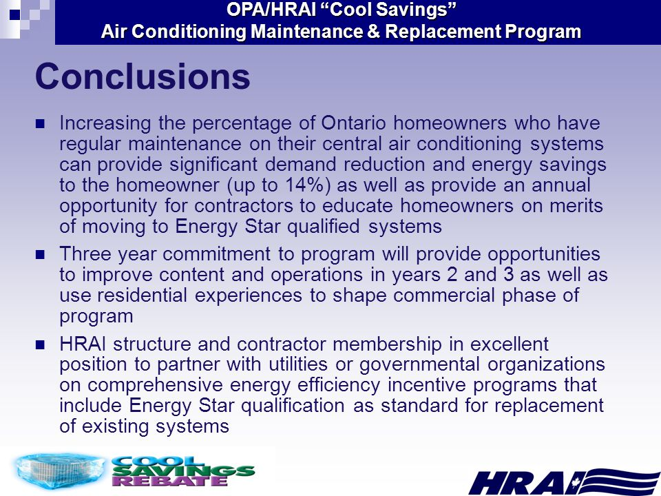OPA/HRAI Cool Savings Air Conditioning Maintenance & Replacement Program Conclusions Increasing the percentage of Ontario homeowners who have regular maintenance on their central air conditioning systems can provide significant demand reduction and energy savings to the homeowner (up to 14%) as well as provide an annual opportunity for contractors to educate homeowners on merits of moving to Energy Star qualified systems Three year commitment to program will provide opportunities to improve content and operations in years 2 and 3 as well as use residential experiences to shape commercial phase of program HRAI structure and contractor membership in excellent position to partner with utilities or governmental organizations on comprehensive energy efficiency incentive programs that include Energy Star qualification as standard for replacement of existing systems