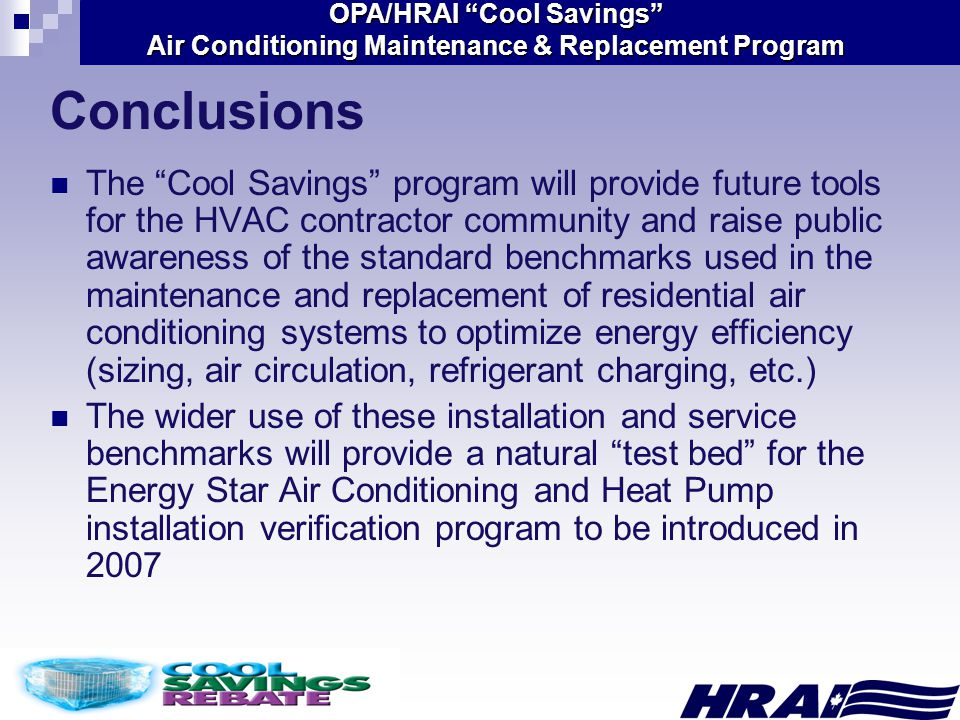 OPA/HRAI Cool Savings Air Conditioning Maintenance & Replacement Program Conclusions The Cool Savings program will provide future tools for the HVAC contractor community and raise public awareness of the standard benchmarks used in the maintenance and replacement of residential air conditioning systems to optimize energy efficiency (sizing, air circulation, refrigerant charging, etc.) The wider use of these installation and service benchmarks will provide a natural test bed for the Energy Star Air Conditioning and Heat Pump installation verification program to be introduced in 2007
