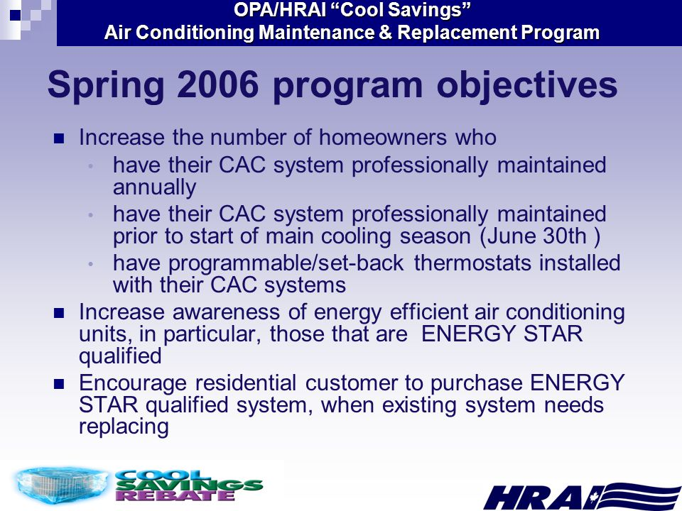 OPA/HRAI Cool Savings Air Conditioning Maintenance & Replacement Program Spring 2006 program objectives Increase the number of homeowners who have their CAC system professionally maintained annually have their CAC system professionally maintained prior to start of main cooling season (June 30th ) have programmable/set-back thermostats installed with their CAC systems Increase awareness of energy efficient air conditioning units, in particular, those that are ENERGY STAR qualified Encourage residential customer to purchase ENERGY STAR qualified system, when existing system needs replacing