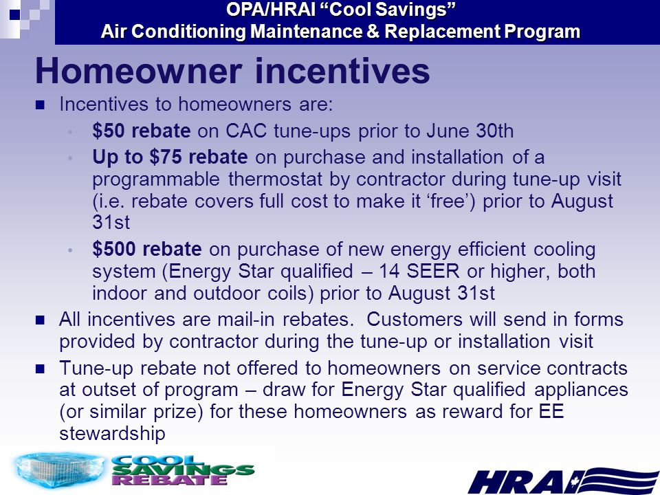 OPA/HRAI Cool Savings Air Conditioning Maintenance & Replacement Program Incentives to homeowners are: $50 rebate on CAC tune-ups prior to June 30th Up to $75 rebate on purchase and installation of a programmable thermostat by contractor during tune-up visit (i.e.